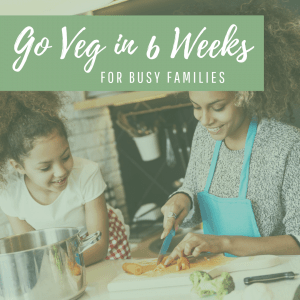 Go Veg in 6 Weeks for Busy Families